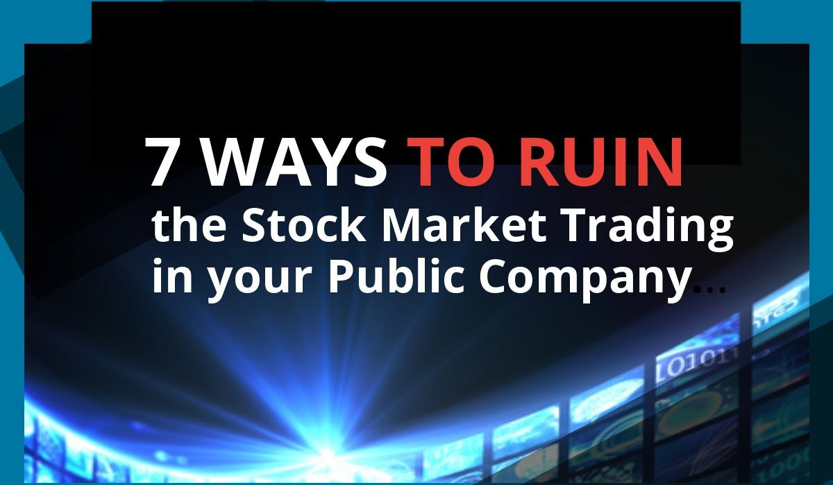 7 Ways to Ruin the Stock Market Trading in your Public Company